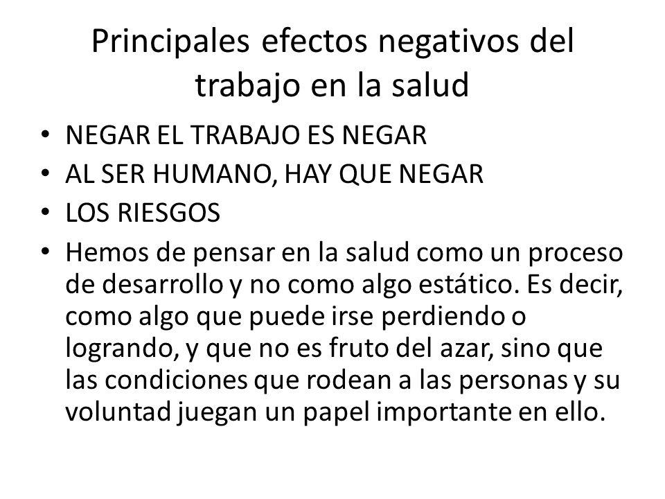 Principales efectos negativos del trabajo en la salud NEGAR EL TRABAJO ES NEGAR AL SER HUMANO, HAY QUE NEGAR LOS RIESGOS Hemos de pensar en la salud c