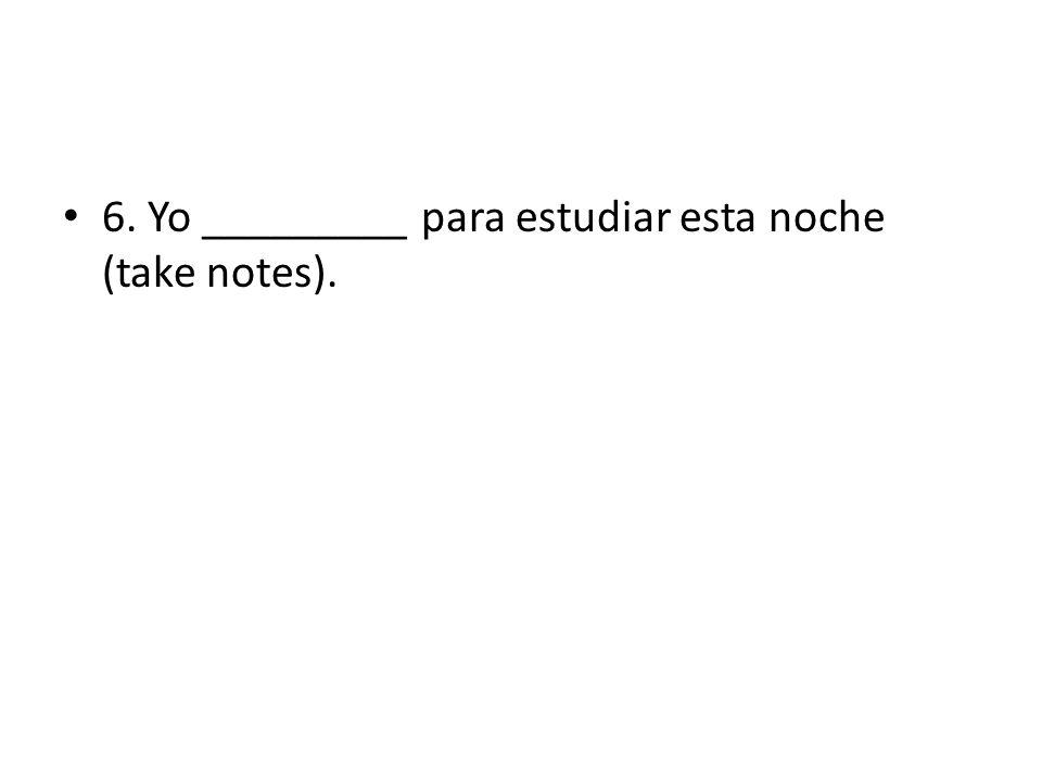 6. Yo _________ para estudiar esta noche (take notes).
