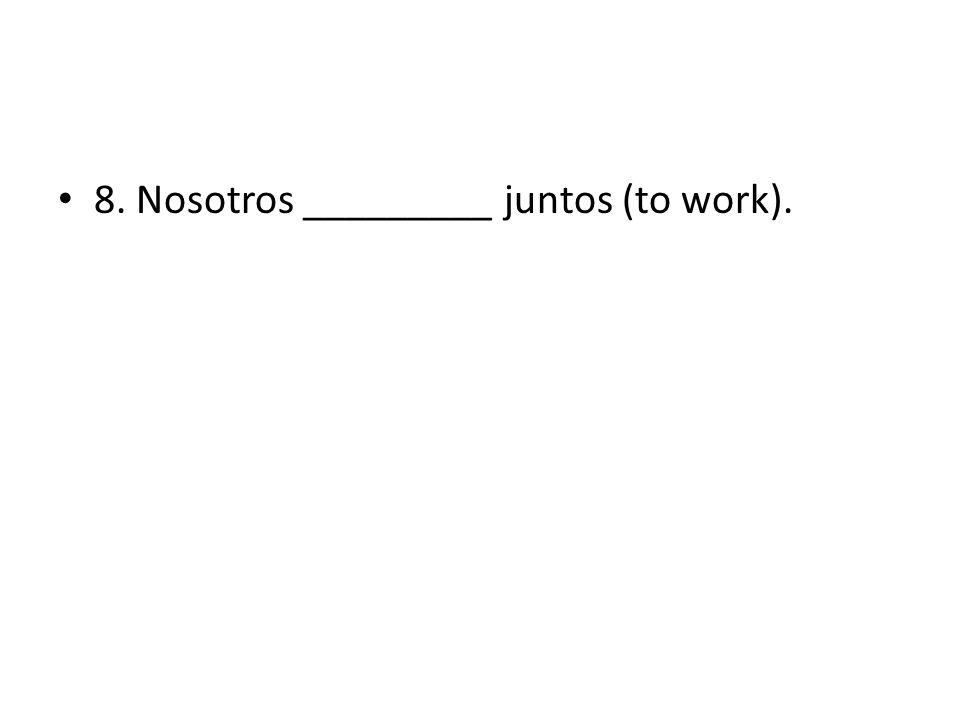 8. Nosotros _________ juntos (to work).