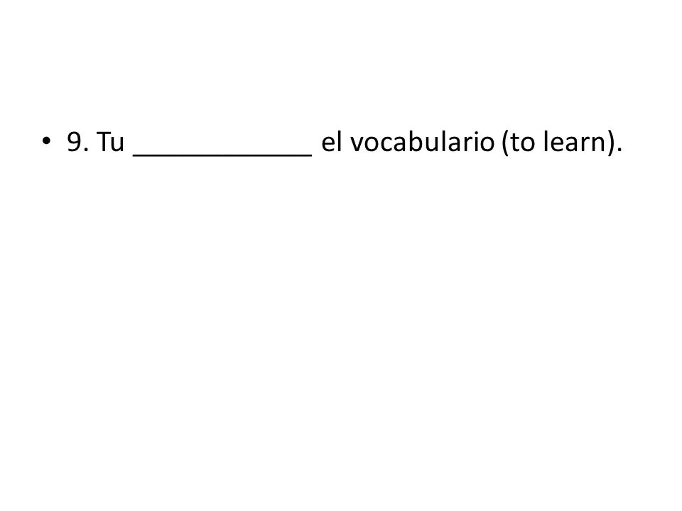 9. Tu ____________ el vocabulario (to learn).