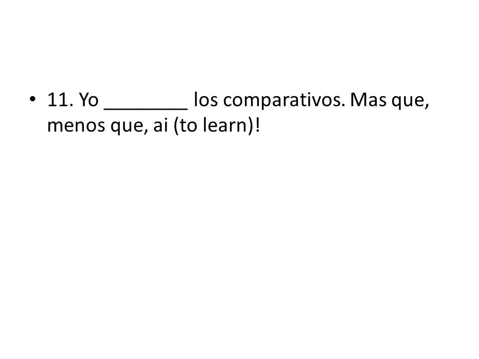 11. Yo ________ los comparativos. Mas que, menos que, ai (to learn)!