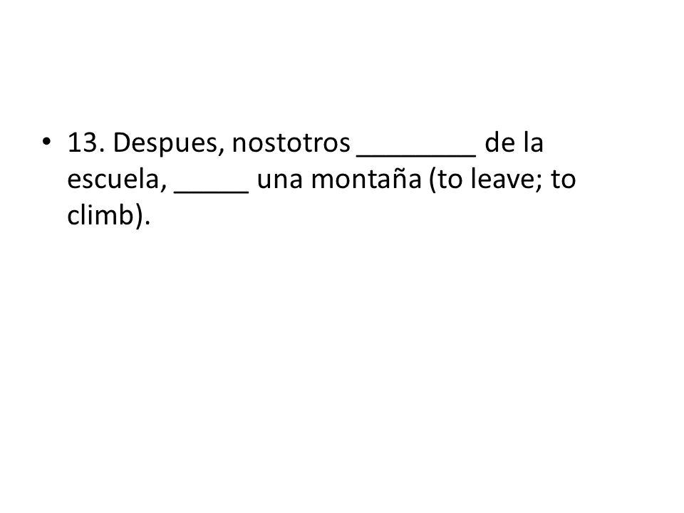 13. Despues, nostotros ________ de la escuela, _____ una montaña (to leave; to climb).