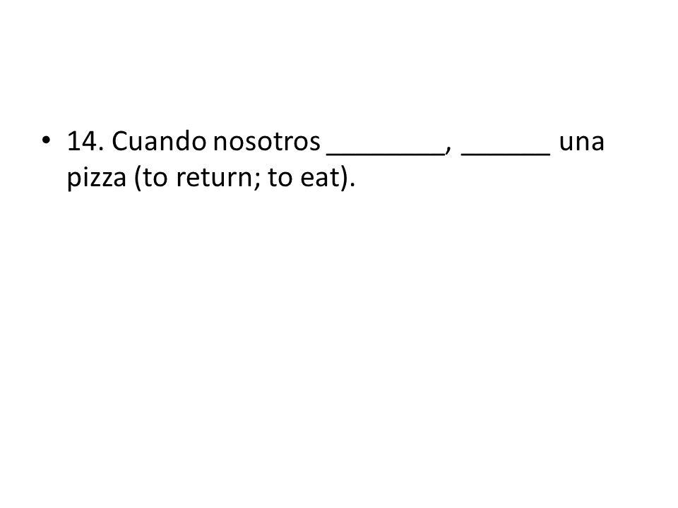 14. Cuando nosotros ________, ______ una pizza (to return; to eat).