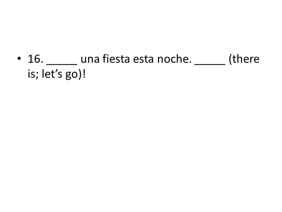 16. _____ una fiesta esta noche. _____ (there is; lets go)!