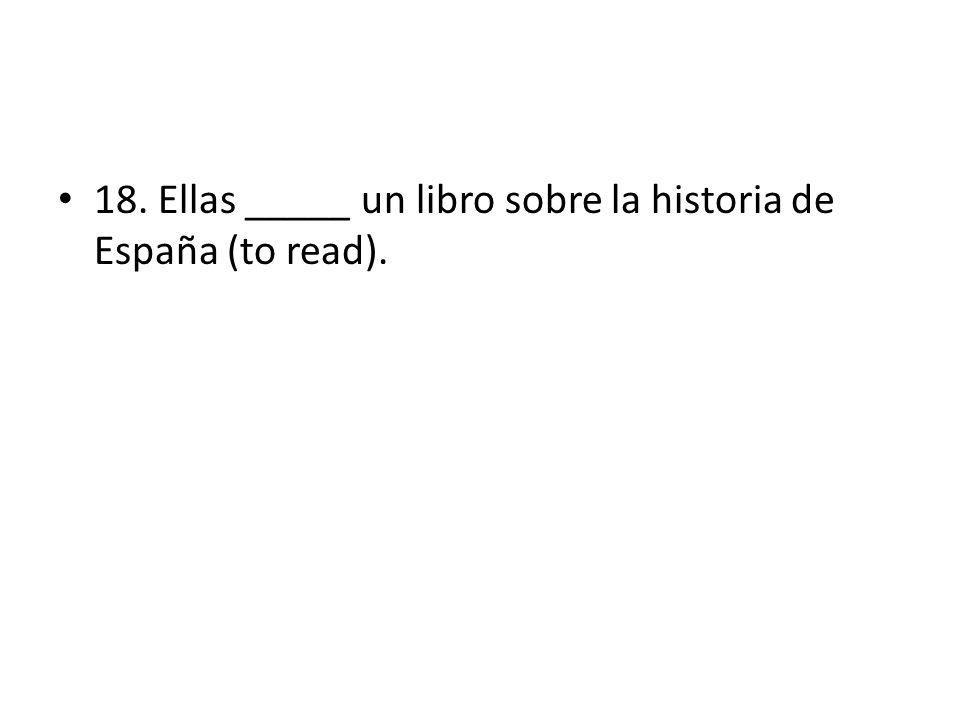 18. Ellas _____ un libro sobre la historia de España (to read).
