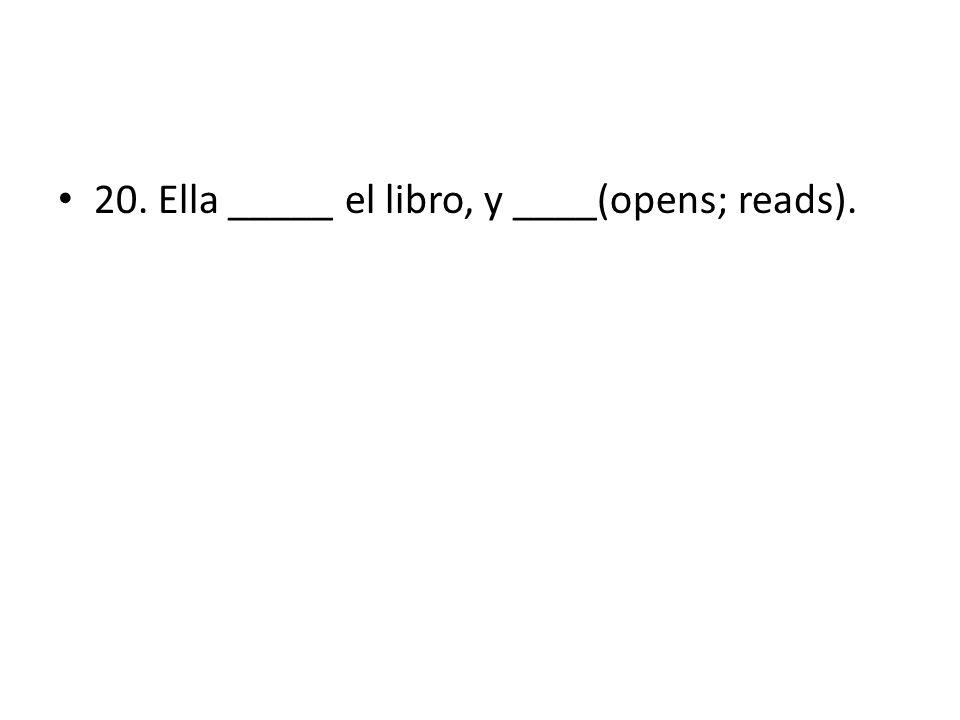 20. Ella _____ el libro, y ____(opens; reads).