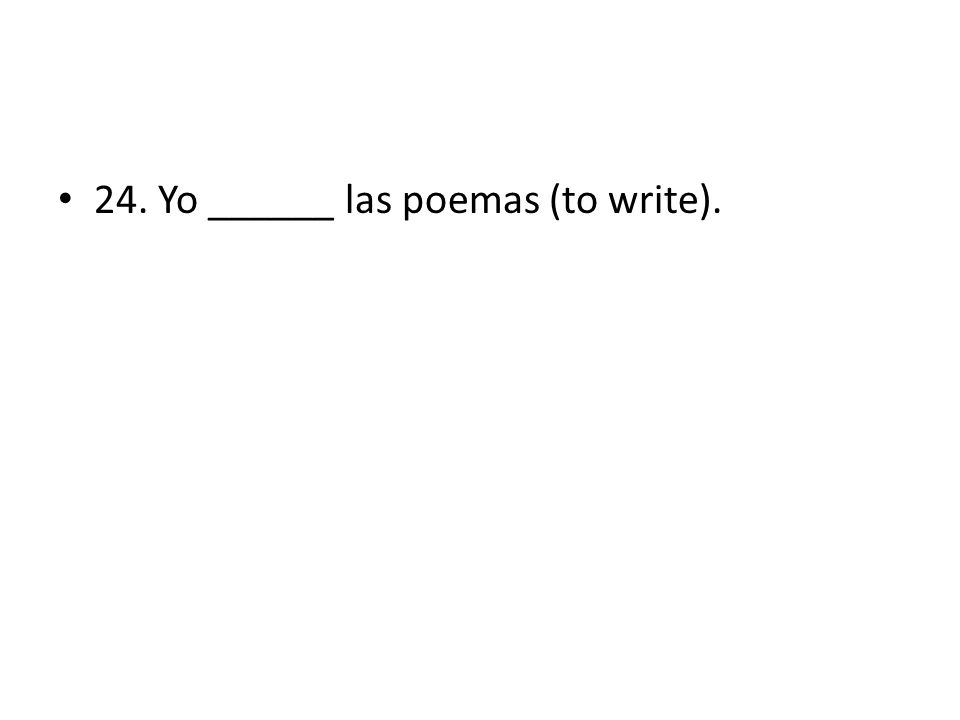 24. Yo ______ las poemas (to write).