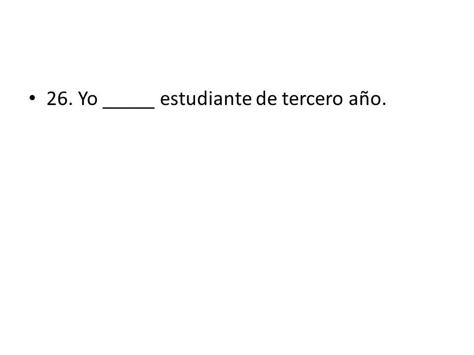 26. Yo _____ estudiante de tercero año.