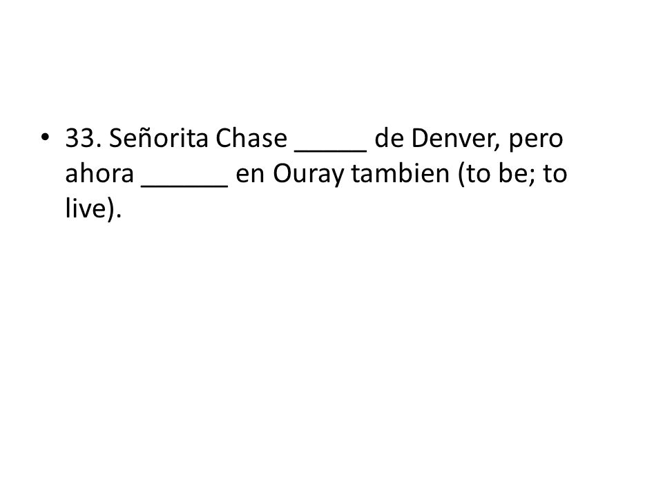 33. Señorita Chase _____ de Denver, pero ahora ______ en Ouray tambien (to be; to live).