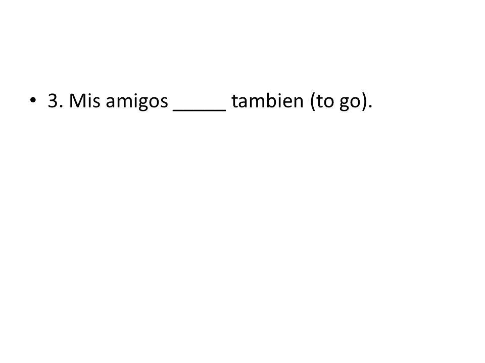 3. Mis amigos _____ tambien (to go).