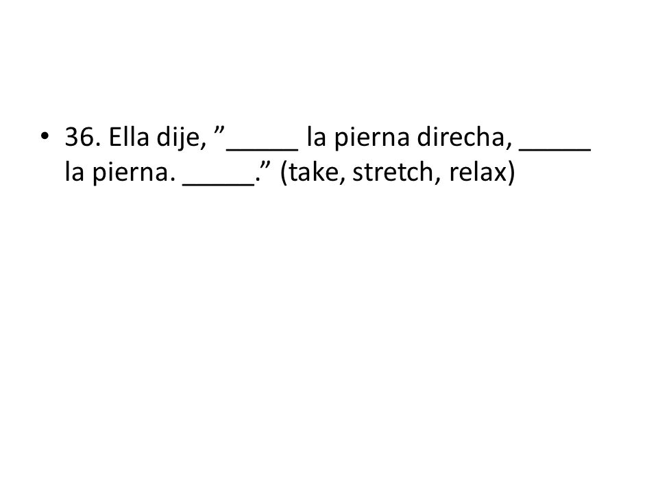 36. Ella dije, _____ la pierna direcha, _____ la pierna. _____. (take, stretch, relax)