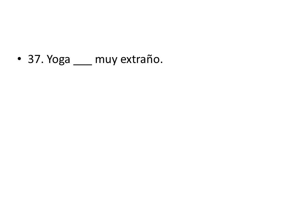 37. Yoga ___ muy extraño.