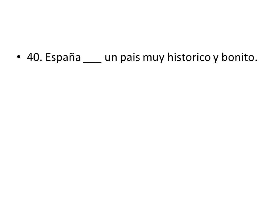 40. España ___ un pais muy historico y bonito.