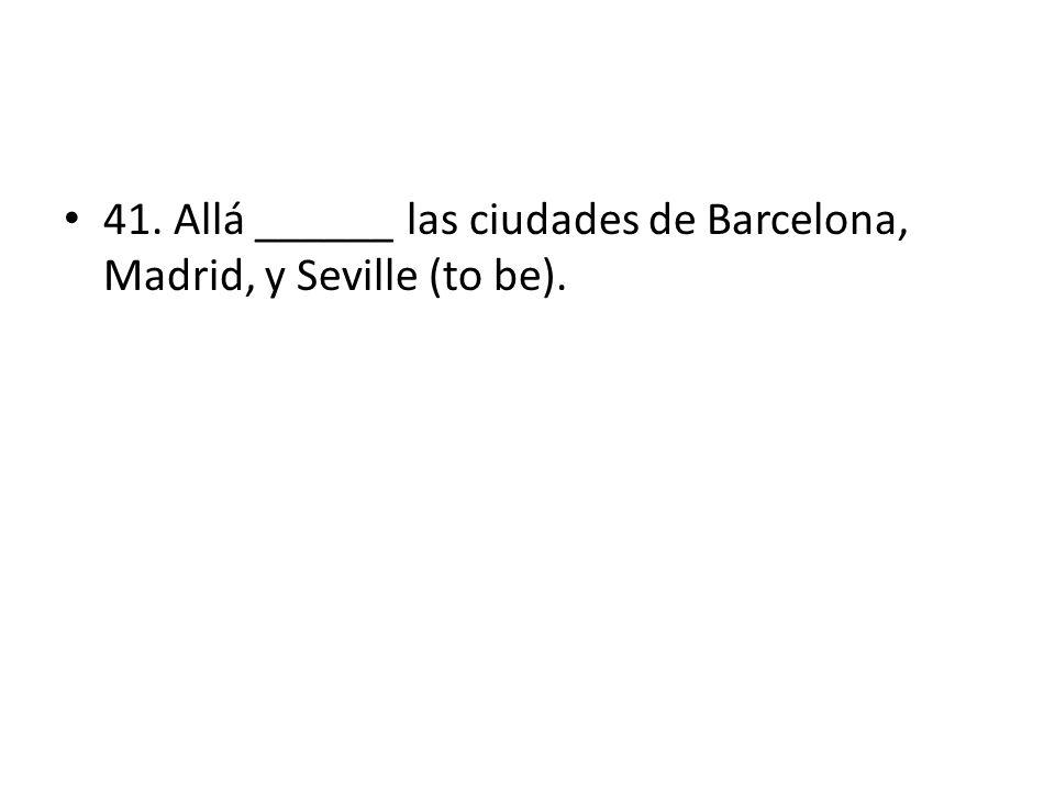 41. Allá ______ las ciudades de Barcelona, Madrid, y Seville (to be).