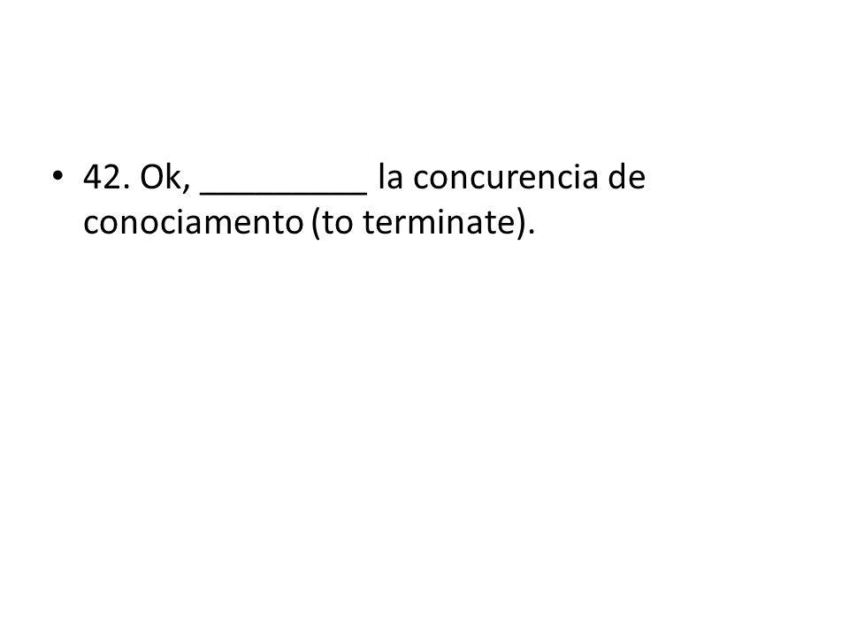 42. Ok, _________ la concurencia de conociamento (to terminate).