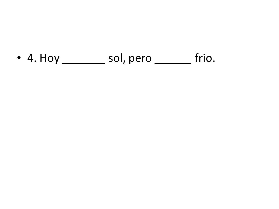 4. Hoy _______ sol, pero ______ frio.