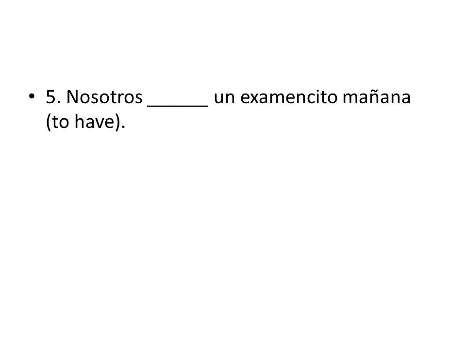 5. Nosotros ______ un examencito mañana (to have).