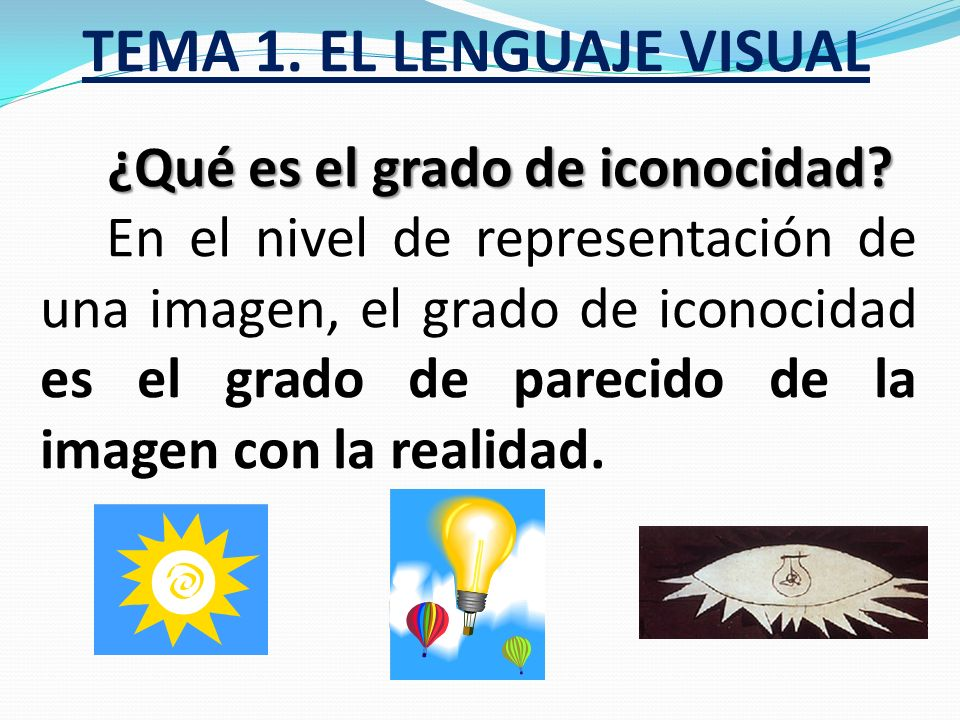 TEMA 1. EL LENGUAJE VISUAL ¿Qué necesitamos conocer para leer o interpretar imágenes? Su estructura formal, su nivel de representación y su modo de ex