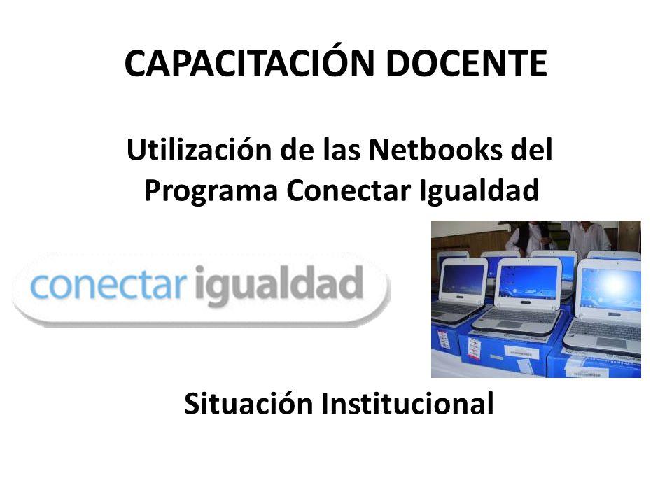 CAPACITACIÓN DOCENTE Utilización de las Netbooks del Programa Conectar Igualdad Situación Institucional