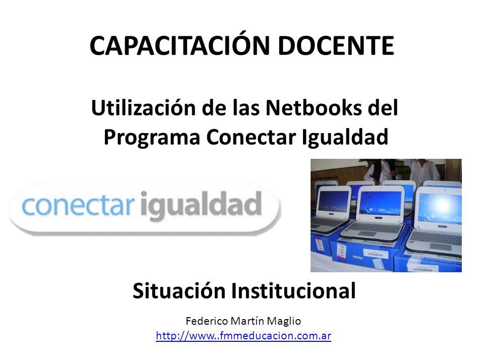 CAPACITACIÓN DOCENTE Utilización de las Netbooks del Programa Conectar Igualdad Situación Institucional Federico Martín Maglio http://www..fmmeducacion.com.ar