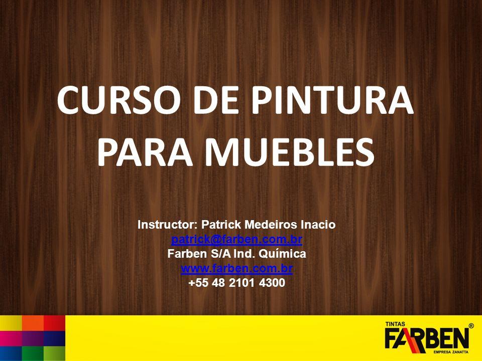 CURSO DE PINTURA PARA MUEBLES Instructor: Patrick Medeiros Inacio patrick@farben.com.br Farben S/A Ind. Química www.farben.com.br +55 48 2101 4300