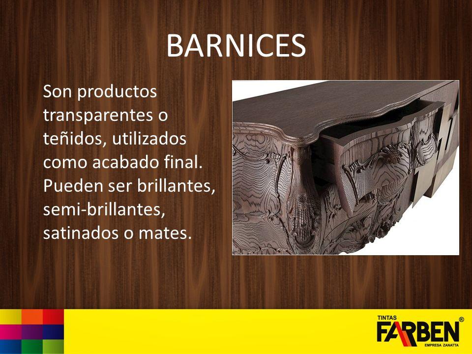 BARNICES Son productos transparentes o teñidos, utilizados como acabado final. Pueden ser brillantes, semi-brillantes, satinados o mates.