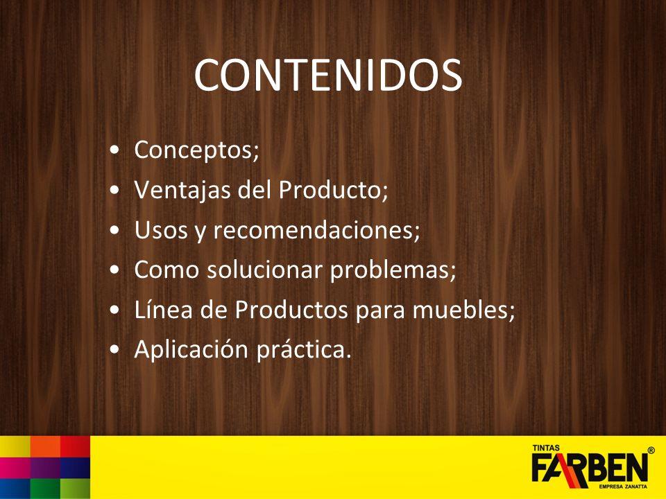 CONTENIDOS Conceptos; Ventajas del Producto; Usos y recomendaciones; Como solucionar problemas; Línea de Productos para muebles; Aplicación práctica.