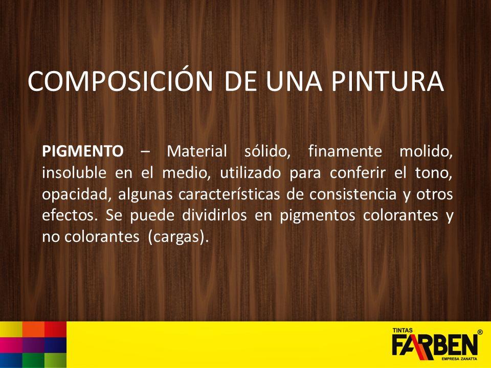 COMPOSICIÓN DE UNA PINTURA PIGMENTO – Material sólido, finamente molido, insoluble en el medio, utilizado para conferir el tono, opacidad, algunas car