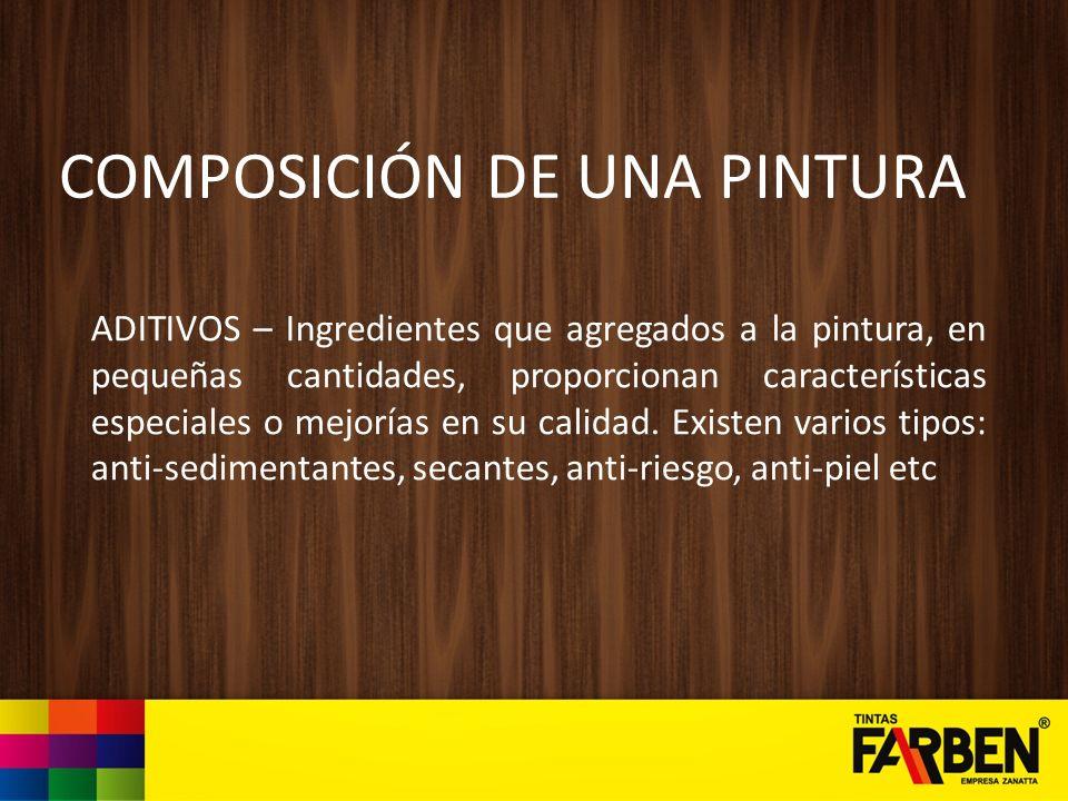 COMPOSICIÓN DE UNA PINTURA ADITIVOS – Ingredientes que agregados a la pintura, en pequeñas cantidades, proporcionan características especiales o mejor
