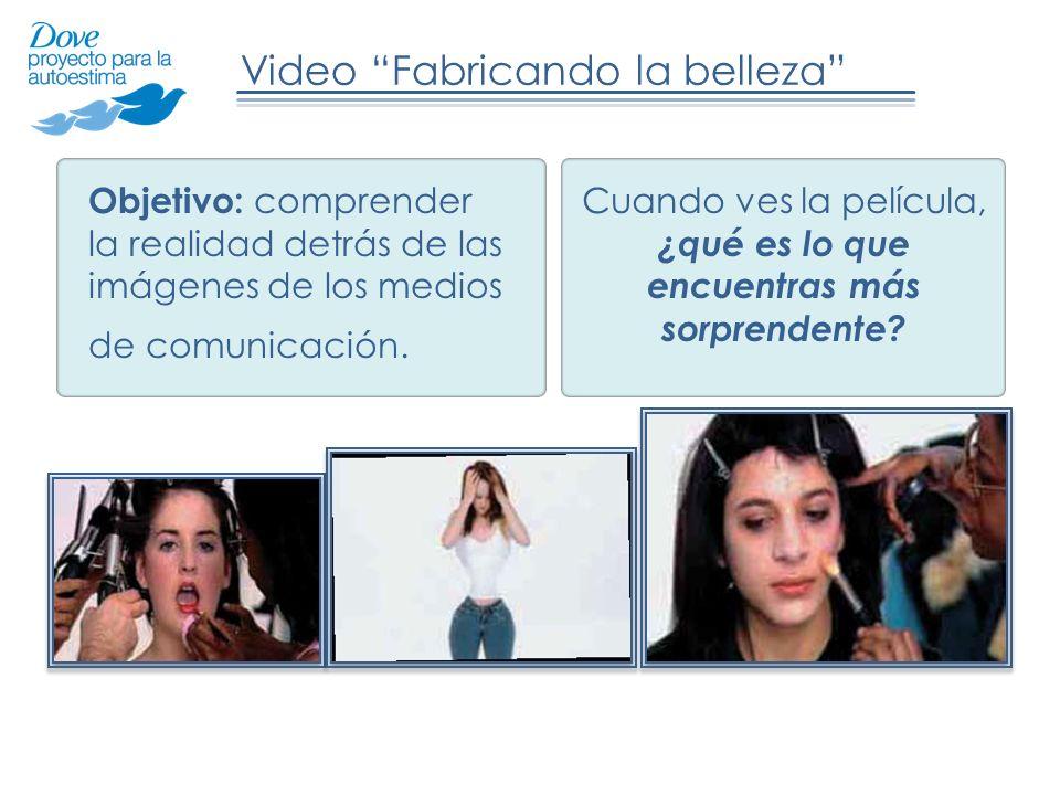 Video Fabricando la belleza Objetivo: comprender la realidad detrás de las imágenes de los medios de comunicación.
