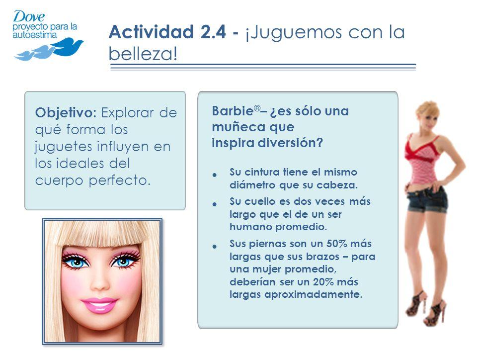 Actividad 2.4 - ¡Juguemos con la belleza! Barbie ® – ¿es sólo una muñeca que inspira diversión? Su cintura tiene el mismo diámetro que su cabeza. Su c