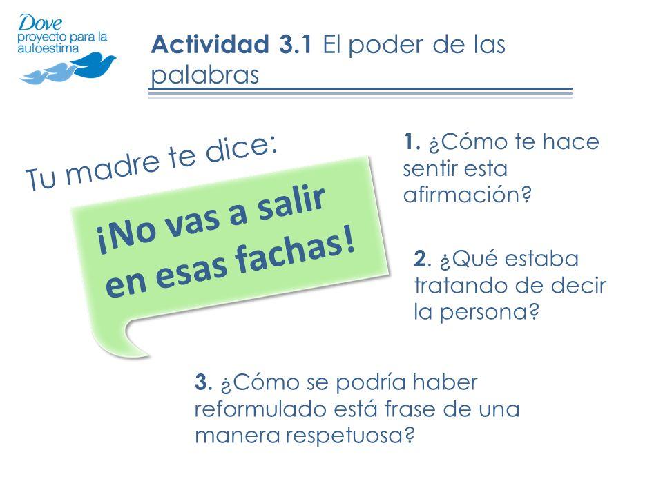 Actividad 3.1 El poder de las palabras Tu madre te dice: ¡No vas a salir en esas fachas! 1. ¿Cómo te hace sentir esta afirmación? 3. ¿Cómo se podría h
