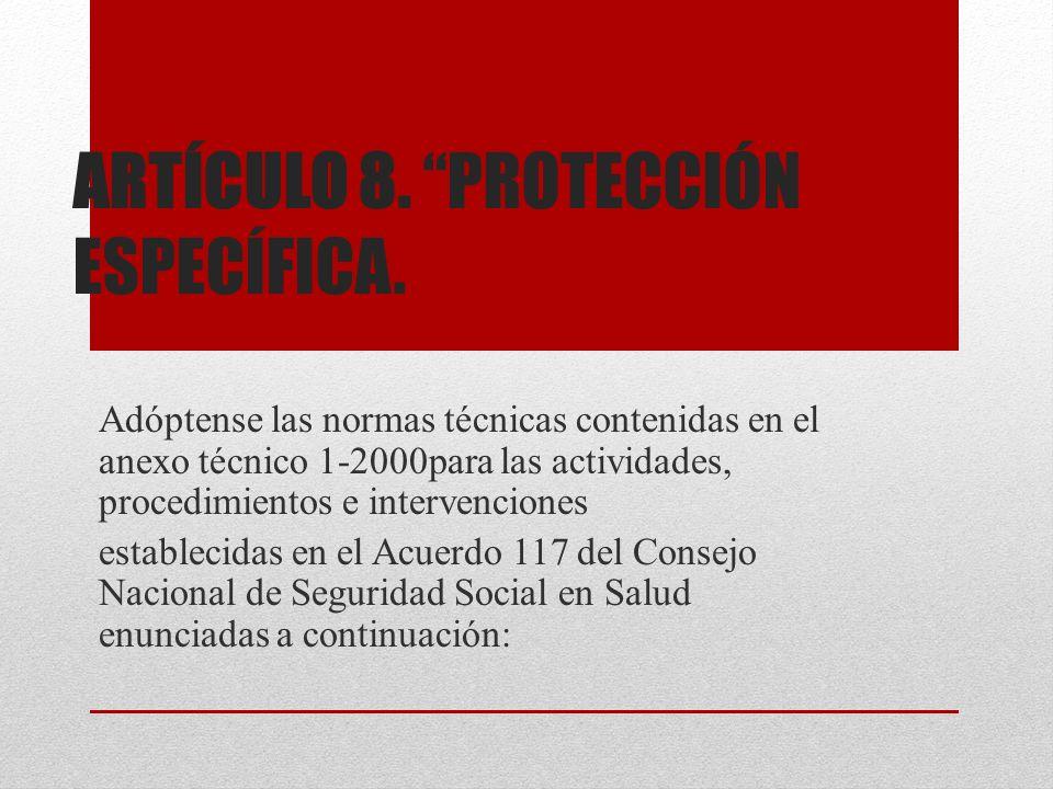ARTÍCULO 8. PROTECCIÓN ESPECÍFICA. Adóptense las normas técnicas contenidas en el anexo técnico 1-2000para las actividades, procedimientos e intervenc