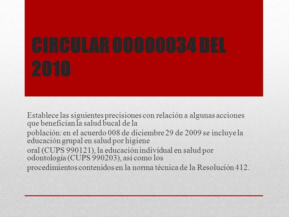 CIRCULAR 00000034 DEL 2010 Establece las siguientes precisiones con relación a algunas acciones que benefician la salud bucal de la población: en el a