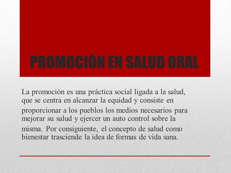 PROMOCIÓN EN SALUD ORAL La promoción es una práctica social ligada a la salud, que se centra en alcanzar la equidad y consiste en proporcionar a los p