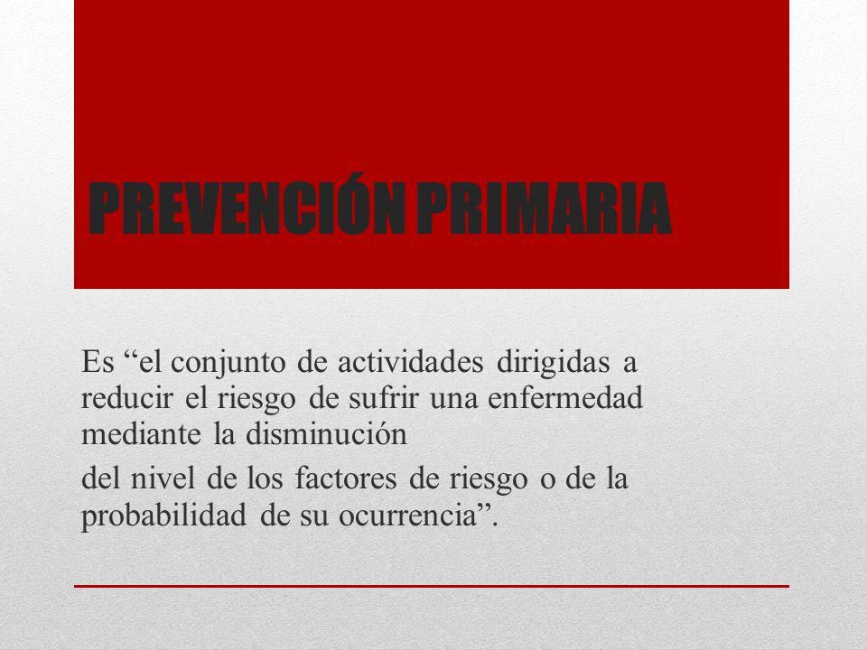 PREVENCIÓN PRIMARIA Es el conjunto de actividades dirigidas a reducir el riesgo de sufrir una enfermedad mediante la disminución del nivel de los fact