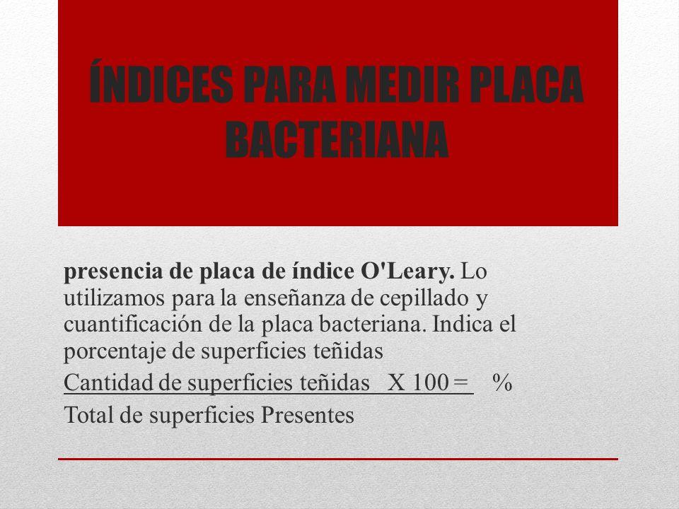 ÍNDICES PARA MEDIR PLACA BACTERIANA presencia de placa de índice O'Leary. Lo utilizamos para la enseñanza de cepillado y cuantificación de la placa ba