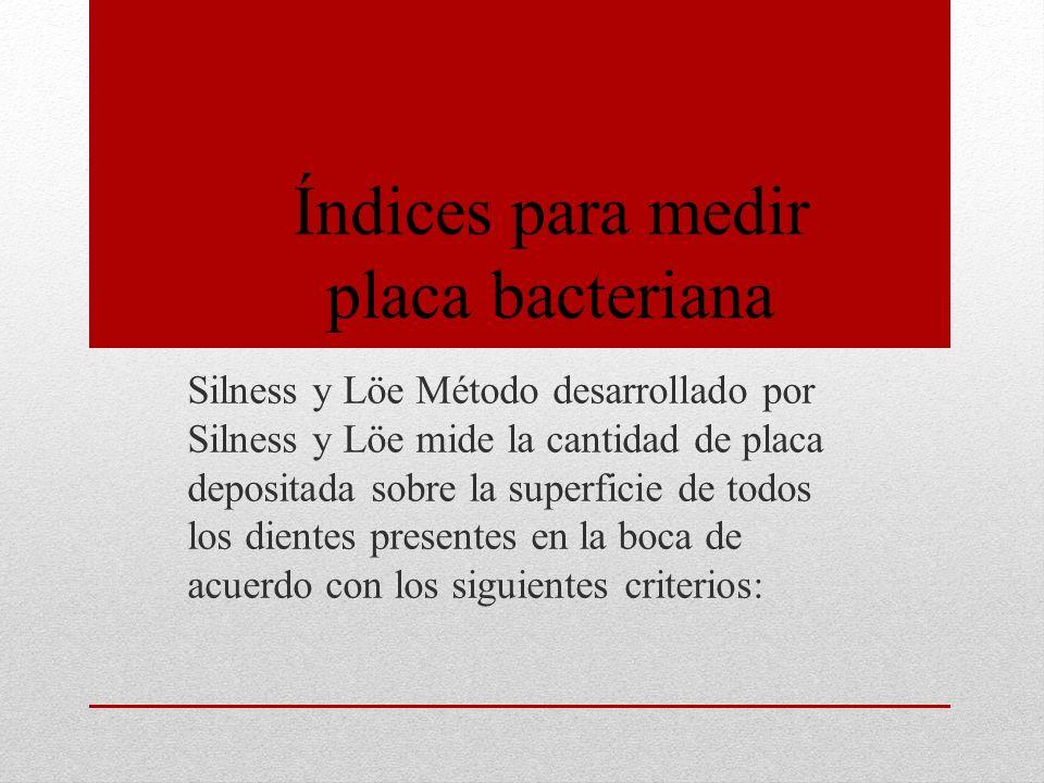 Silness y Löe Método desarrollado por Silness y Löe mide la cantidad de placa depositada sobre la superficie de todos los dientes presentes en la boca