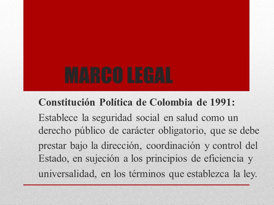 MARCO LEGAL Constitución Política de Colombia de 1991: Establece la seguridad social en salud como un derecho público de carácter obligatorio, que se