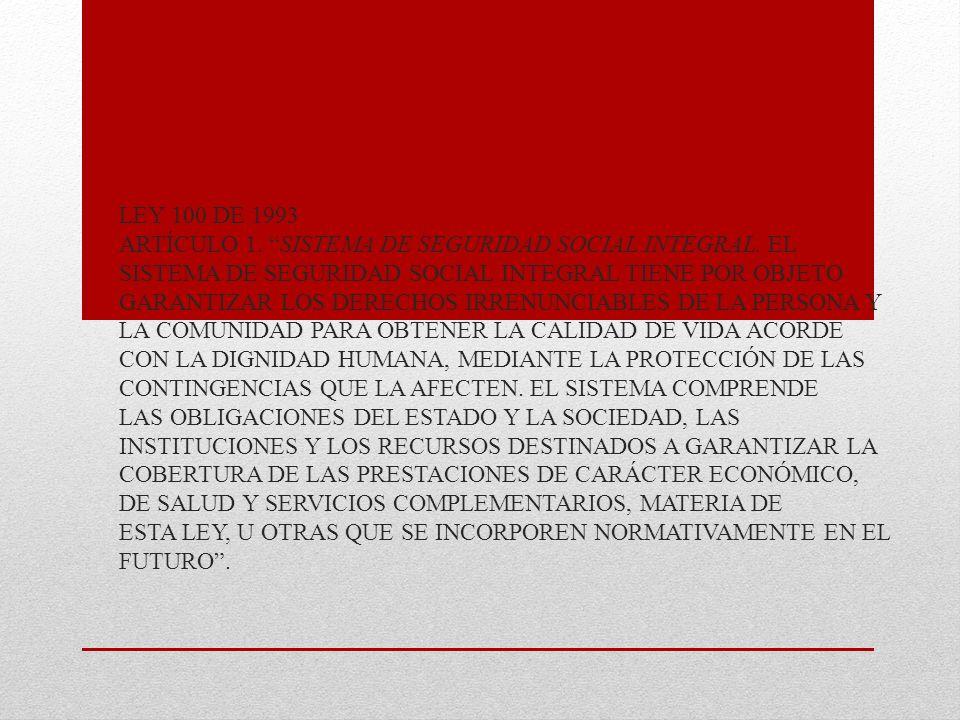 LEY 100 DE 1993 ARTÍCULO 1. SISTEMA DE SEGURIDAD SOCIAL INTEGRAL. EL SISTEMA DE SEGURIDAD SOCIAL INTEGRAL TIENE POR OBJETO GARANTIZAR LOS DERECHOS IRR
