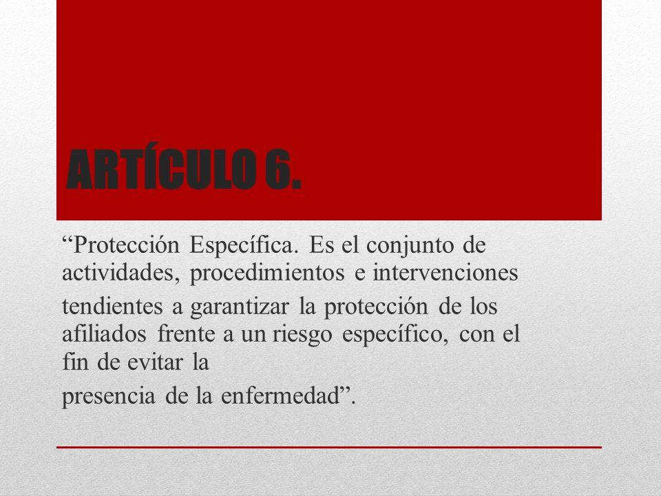ARTÍCULO 6. Protección Específica. Es el conjunto de actividades, procedimientos e intervenciones tendientes a garantizar la protección de los afiliad