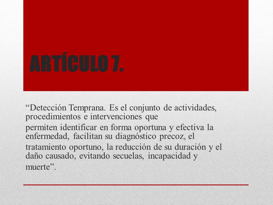 ARTÍCULO 7. Detección Temprana. Es el conjunto de actividades, procedimientos e intervenciones que permiten identificar en forma oportuna y efectiva l