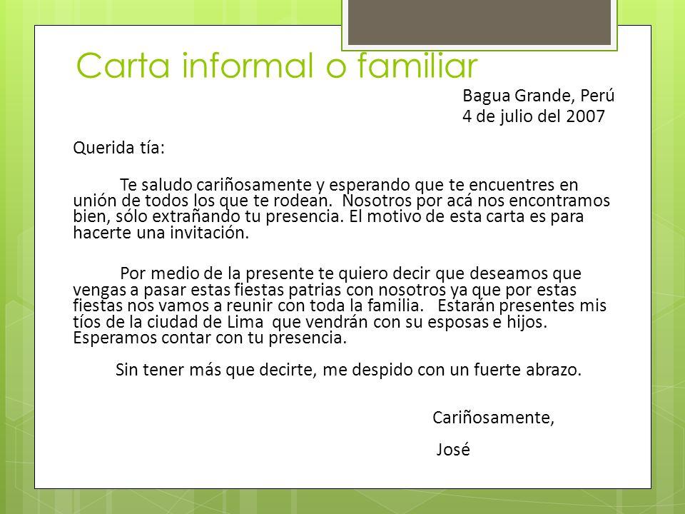 Carta informal o familiar Bagua Grande, Perú 4 de julio del 2007 Querida tía: Te saludo cariñosamente y esperando que te encuentres en unión de todos los que te rodean.