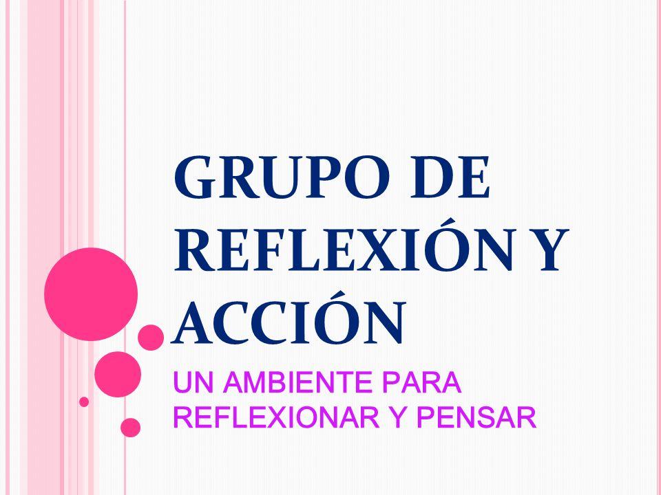 GRUPO DE REFLEXIÓN Y ACCIÓN UN AMBIENTE PARA REFLEXIONAR Y PENSAR