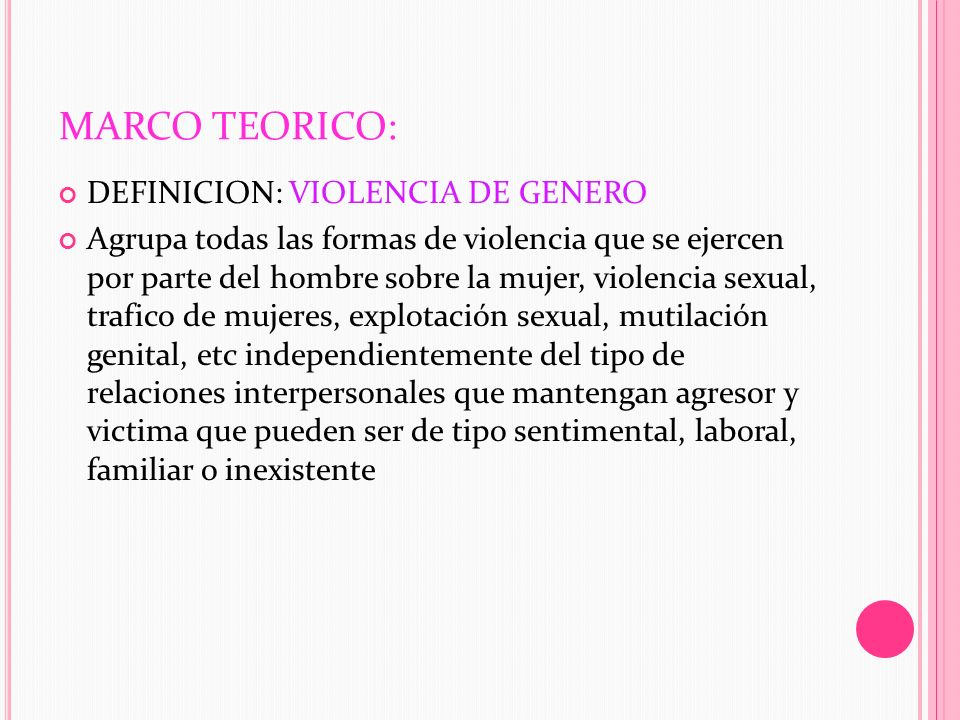 MARCO TEORICO: DEFINICION: VIOLENCIA DE GENERO Agrupa todas las formas de violencia que se ejercen por parte del hombre sobre la mujer, violencia sexu