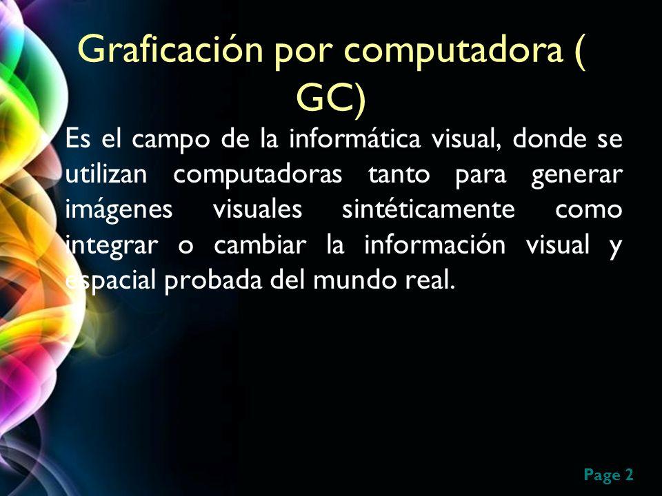 Page 2 Graficación por computadora ( GC) Es el campo de la informática visual, donde se utilizan computadoras tanto para generar imágenes visuales sin