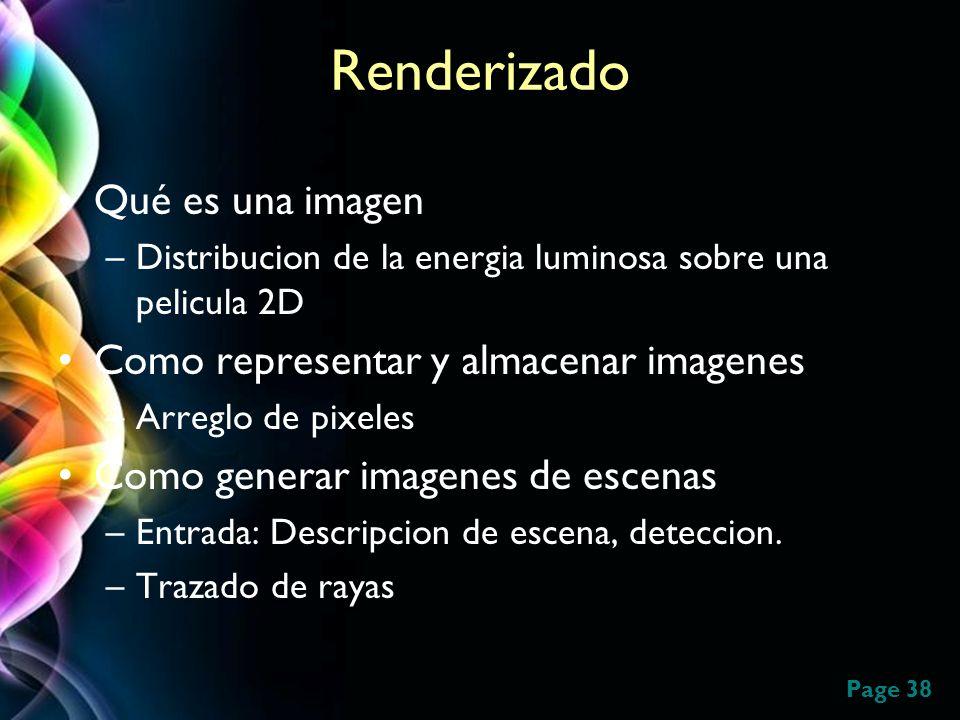 Page 38 Renderizado Qué es una imagen –Distribucion de la energia luminosa sobre una pelicula 2D Como representar y almacenar imagenes –Arreglo de pix