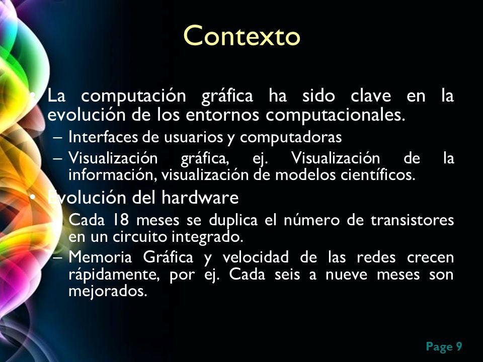Page 9 Contexto La computación gráfica ha sido clave en la evolución de los entornos computacionales. –Interfaces de usuarios y computadoras –Visualiz