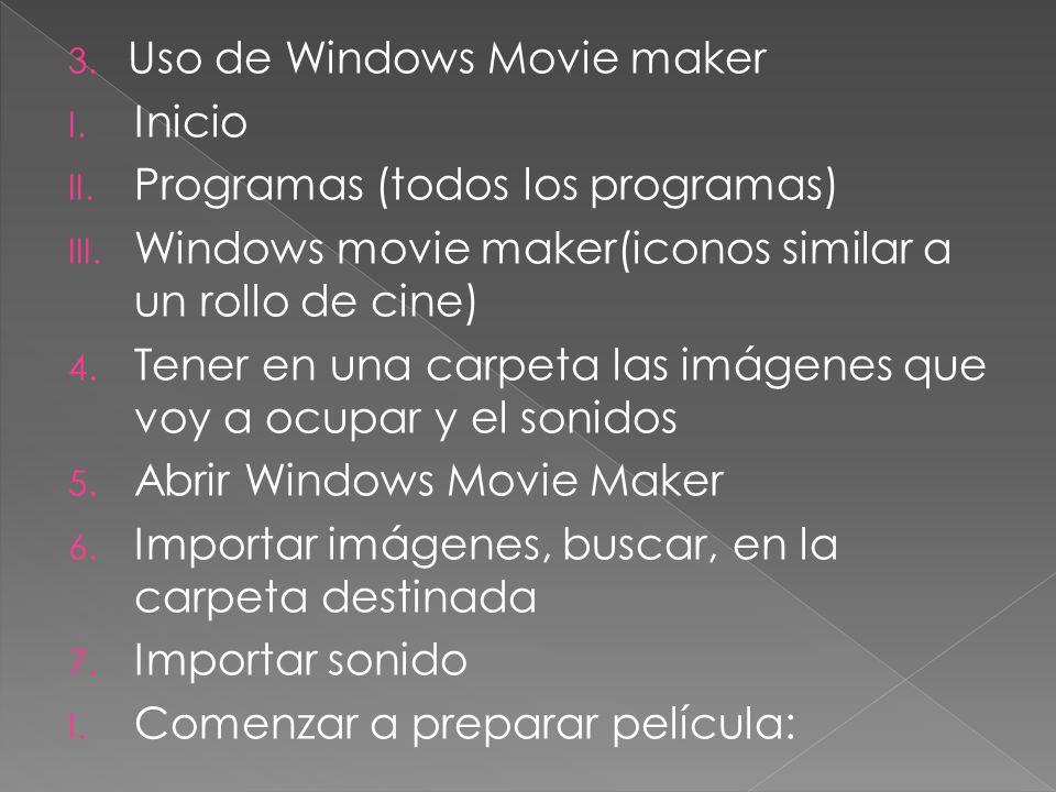 3. Uso de Windows Movie maker I. Inicio II. Programas (todos los programas) III. Windows movie maker(iconos similar a un rollo de cine) 4. Tener en un