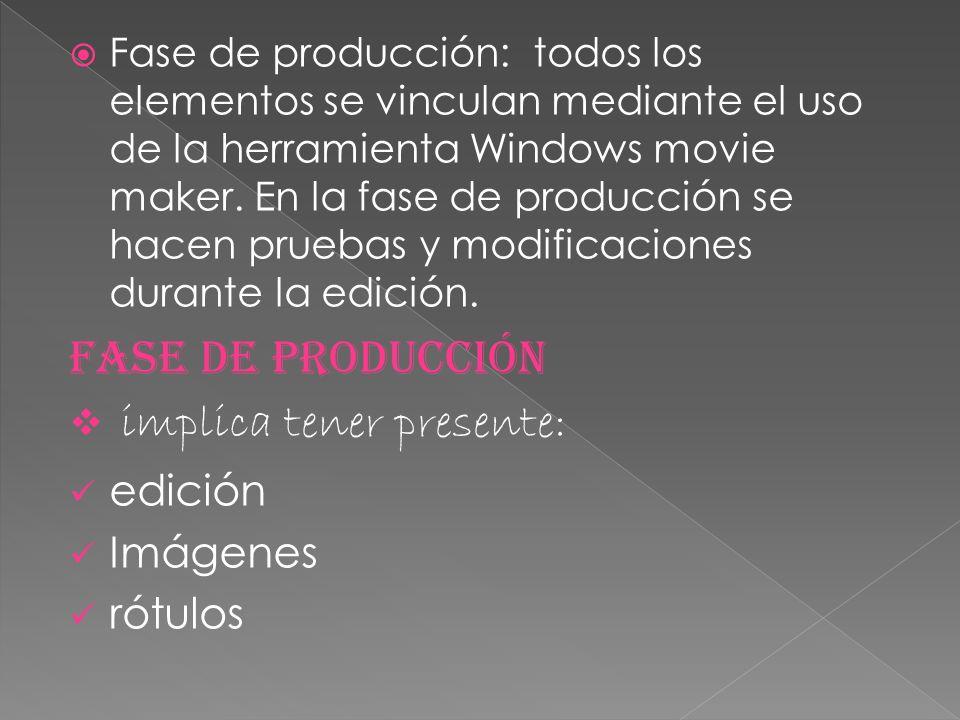 Fase de producción: todos los elementos se vinculan mediante el uso de la herramienta Windows movie maker. En la fase de producción se hacen pruebas y